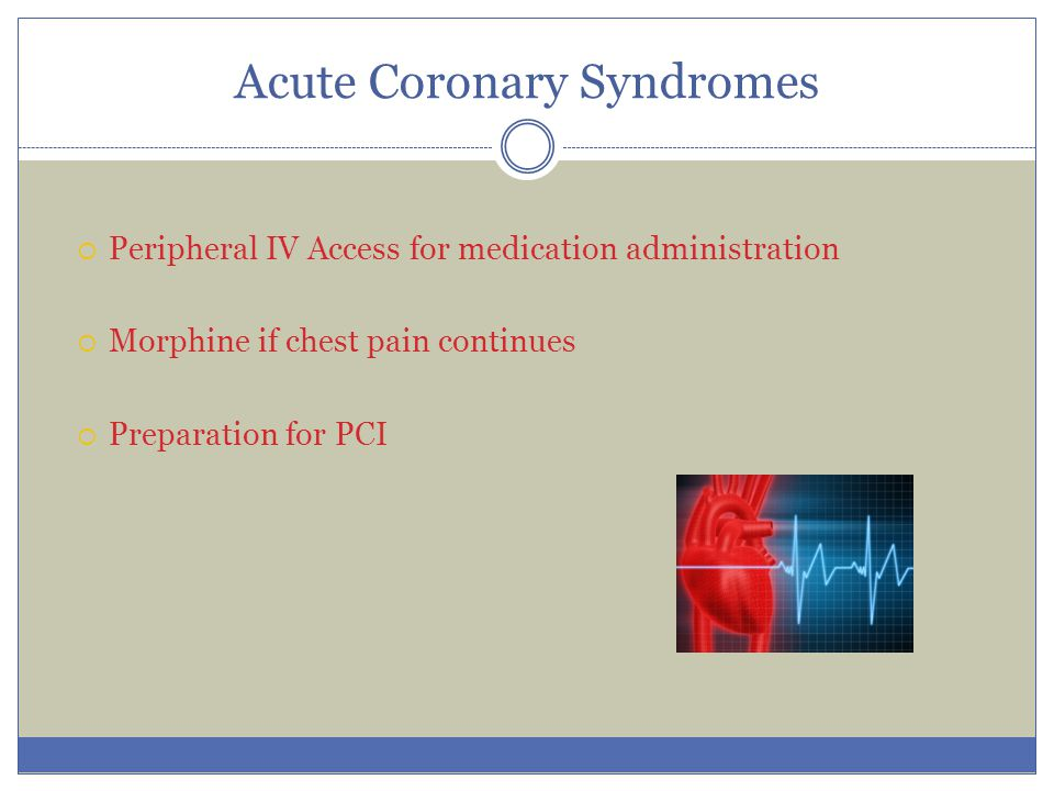 Acute Coronary Syndromes  Peripheral IV Access for medication administration  Morphine if chest pain continues  Preparation for PCI