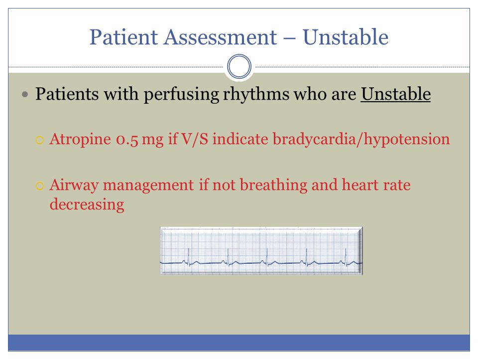 Patient Assessment – Unstable Patients with perfusing rhythms who are Unstable  Atropine 0.5 mg if V/S indicate bradycardia/hypotension  Airway mana