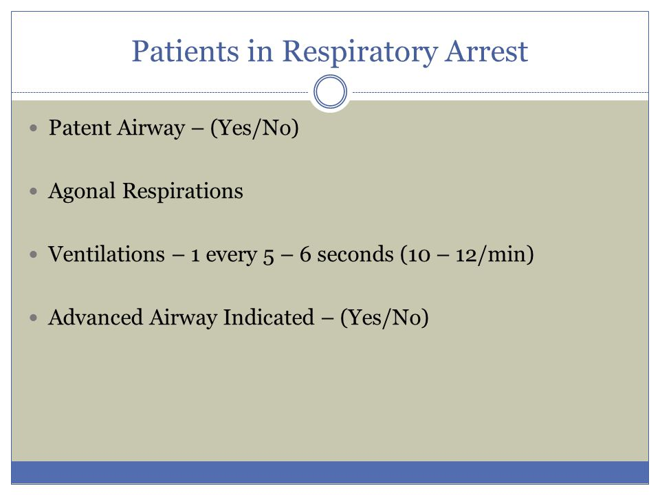 Patients in Respiratory Arrest Patent Airway – (Yes/No) Agonal Respirations Ventilations – 1 every 5 – 6 seconds (10 – 12/min) Advanced Airway Indicat
