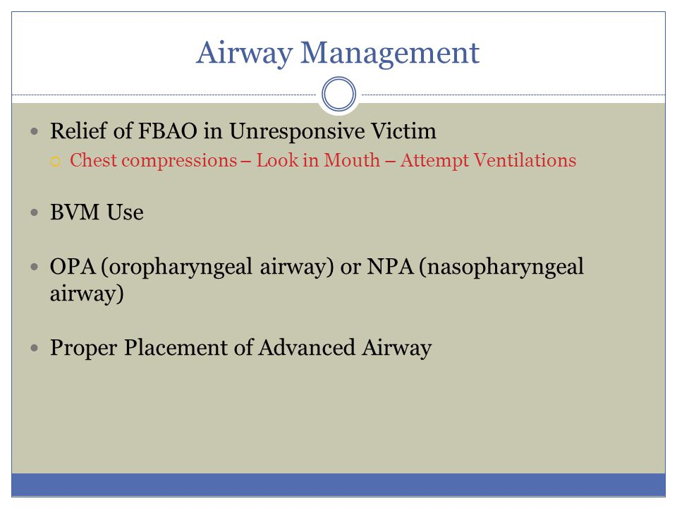 Airway Management Relief of FBAO in Unresponsive Victim  Chest compressions – Look in Mouth – Attempt Ventilations BVM Use OPA (oropharyngeal airway)