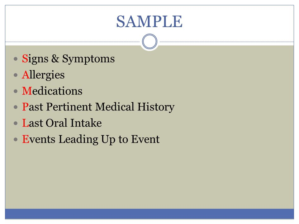 SAMPLE Signs & Symptoms Allergies Medications Past Pertinent Medical History Last Oral Intake Events Leading Up to Event