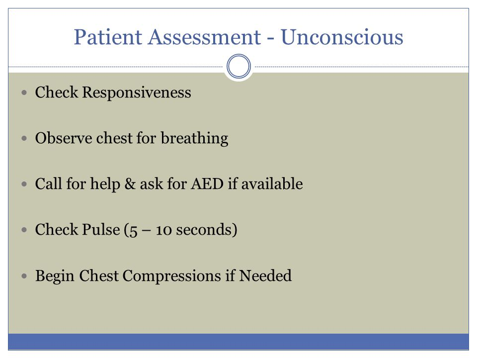 Patient Assessment - Unconscious Check Responsiveness Observe chest for breathing Call for help & ask for AED if available Check Pulse (5 – 10 seconds