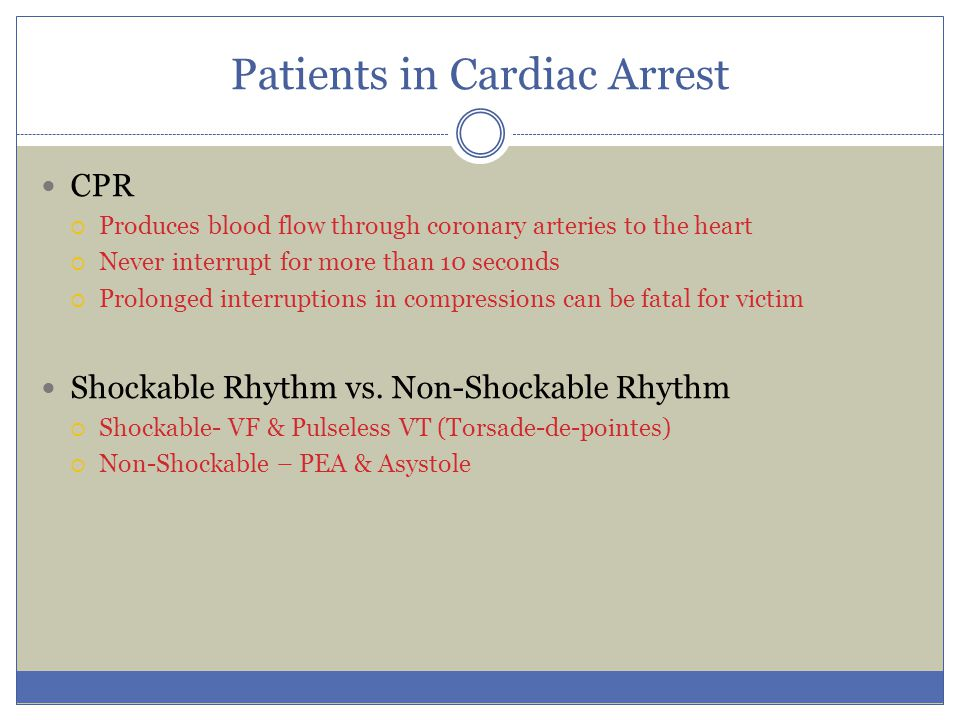 Patients in Cardiac Arrest CPR  Produces blood flow through coronary arteries to the heart  Never interrupt for more than 10 seconds  Prolonged int