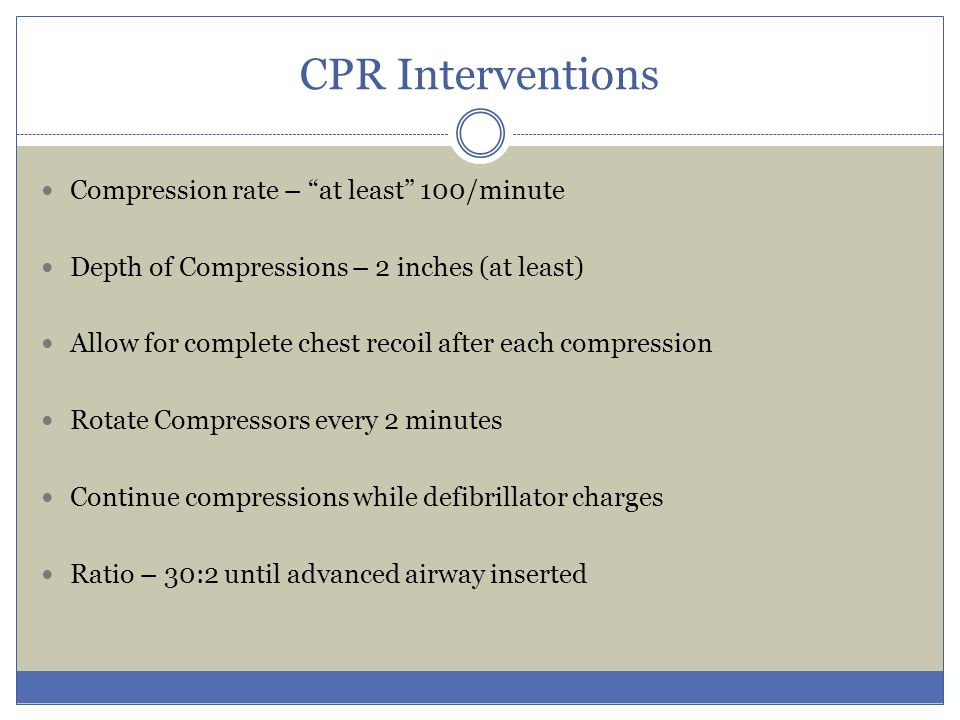 """CPR Interventions Compression rate – """"at least"""" 100/minute Depth of Compressions – 2 inches (at least) Allow for complete chest recoil after each comp"""