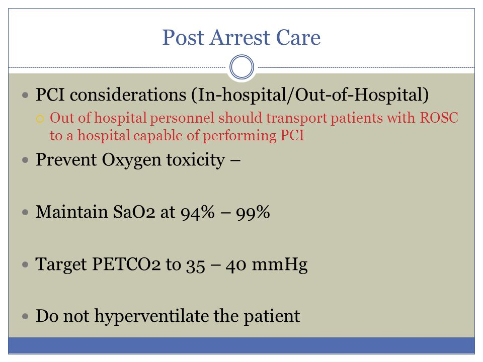 Post Arrest Care PCI considerations (In-hospital/Out-of-Hospital)  Out of hospital personnel should transport patients with ROSC to a hospital capabl