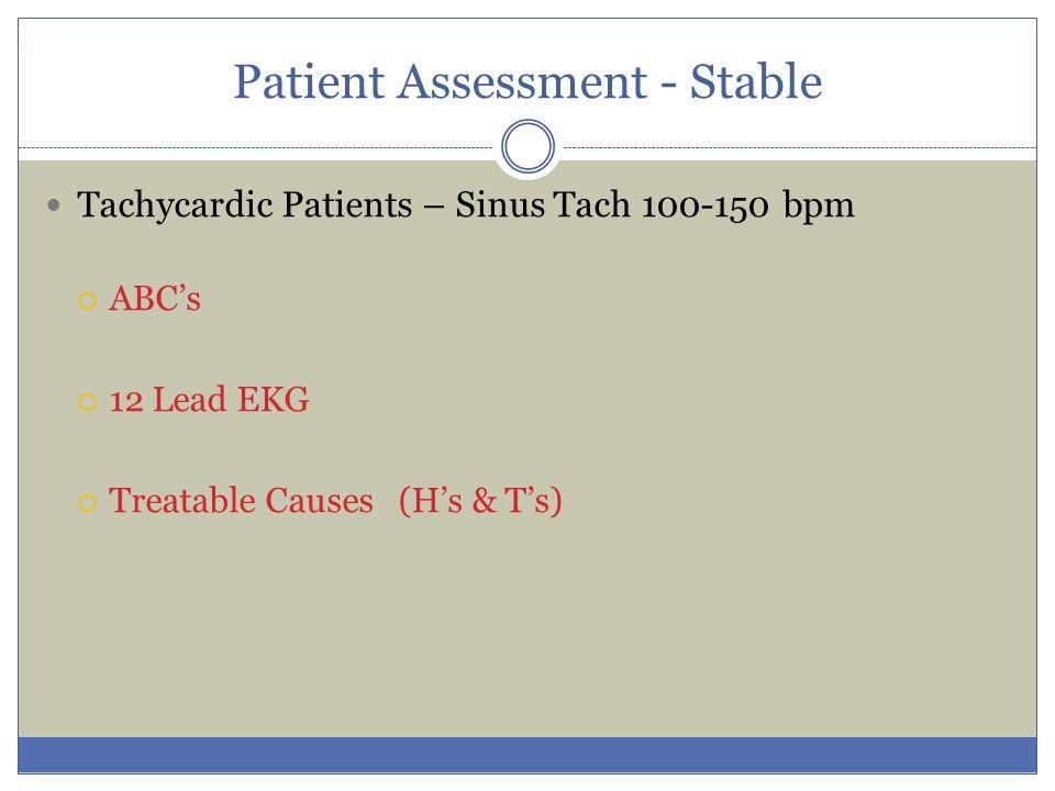 Patient Assessment - Stable Tachycardic Patients – Sinus Tach 100-150 bpm  ABC's  12 Lead EKG  Treatable Causes (H's & T's)