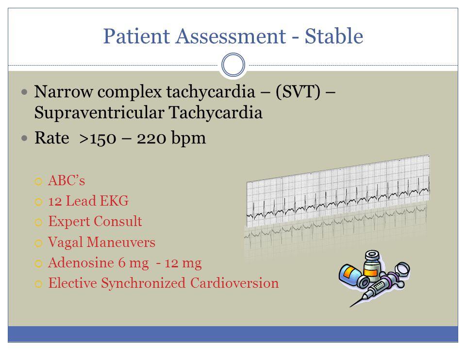 Patient Assessment - Stable Narrow complex tachycardia – (SVT) – Supraventricular Tachycardia Rate >150 – 220 bpm  ABC's  12 Lead EKG  Expert Consu