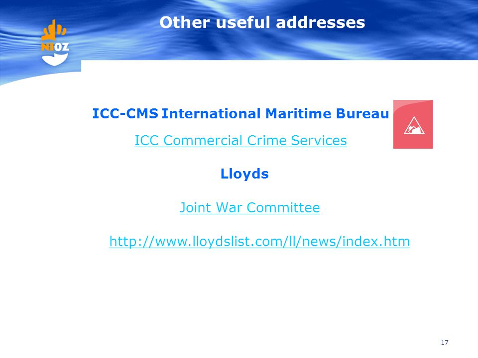 17 Other useful addresses ICC-CMS International Maritime Bureau ICC Commercial Crime Services View Live Piracy Map http://www.lloydslist.com/ll/news/i