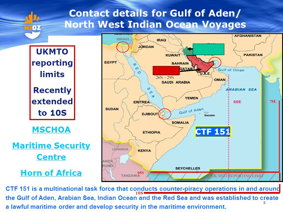 5 Contact details for Gulf of Aden/ North West Indian Ocean Voyages UKMTO reporting limits Recently extended to 10S CTF 151 CTF 151 is a multinational
