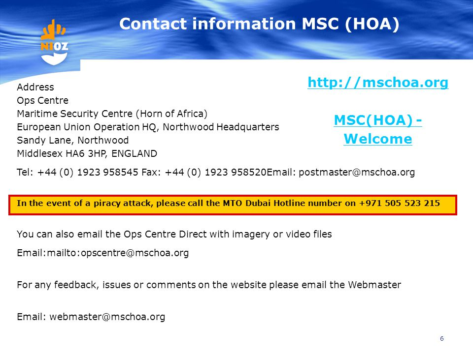 6 http://mschoa.org MSC(HOA) - Welcome Contact information MSC (HOA) Address Ops Centre Maritime Security Centre (Horn of Africa) European Union Operation HQ, Northwood Headquarters Sandy Lane, Northwood Middlesex HA6 3HP, ENGLAND Tel: +44 (0) 1923 958545 Fax: +44 (0) 1923 958520Email: postmaster@mschoa.org In the event of a piracy attack, please call the MTO Dubai Hotline number on +971 505 523 215 You can also email the Ops Centre Direct with imagery or video files Email:mailto:opscentre@mschoa.org For any feedback, issues or comments on the website please email the Webmaster Email: webmaster@mschoa.org