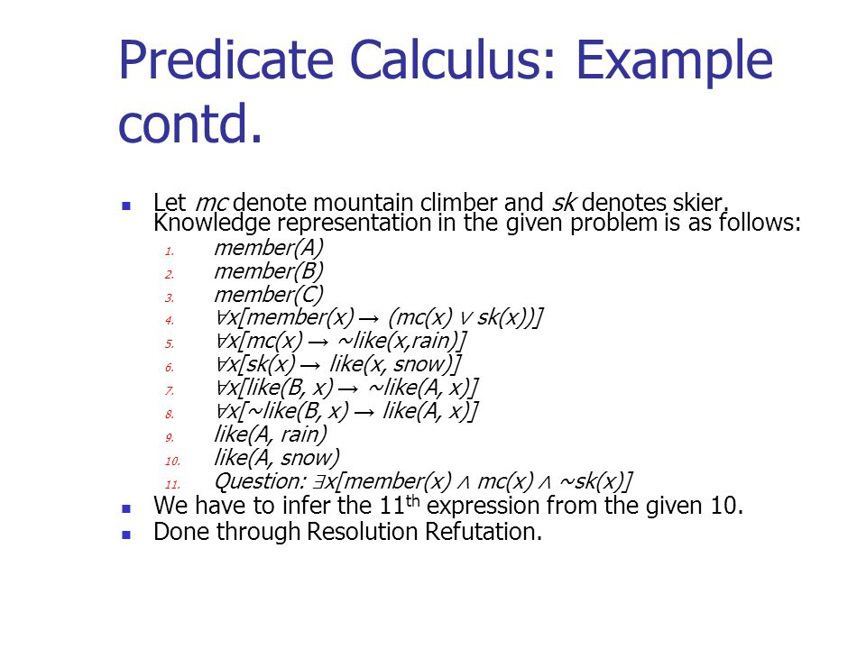 Predicate Calculus: Example contd. Let mc denote mountain climber and sk denotes skier. Knowledge representation in the given problem is as follows: 1