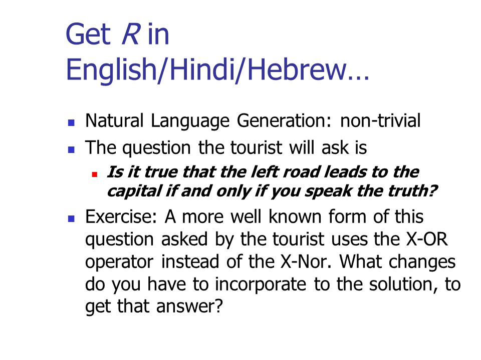 Get R in English/Hindi/Hebrew… Natural Language Generation: non-trivial The question the tourist will ask is Is it true that the left road leads to the capital if and only if you speak the truth.