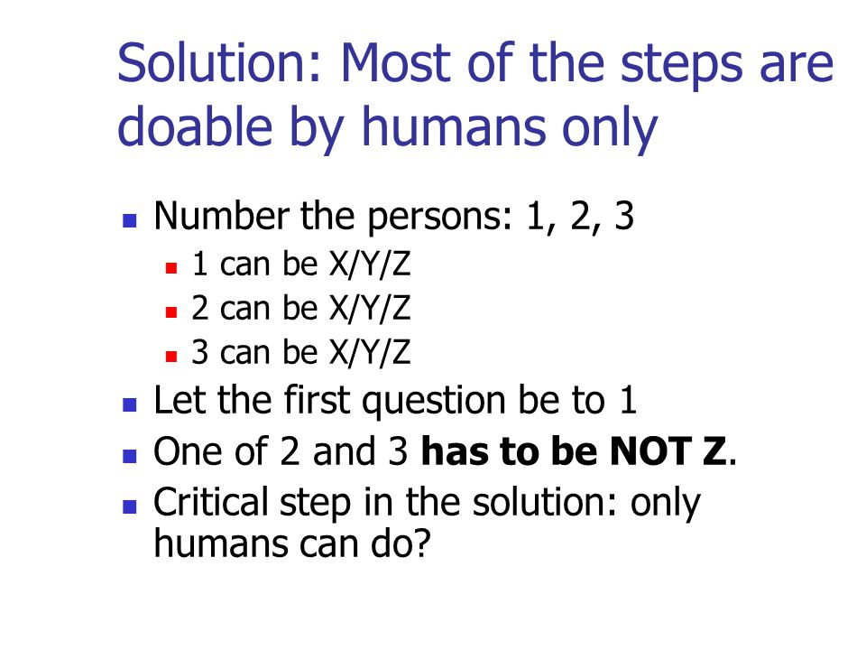 Solution: Most of the steps are doable by humans only Number the persons: 1, 2, 3 1 can be X/Y/Z 2 can be X/Y/Z 3 can be X/Y/Z Let the first question be to 1 One of 2 and 3 has to be NOT Z.
