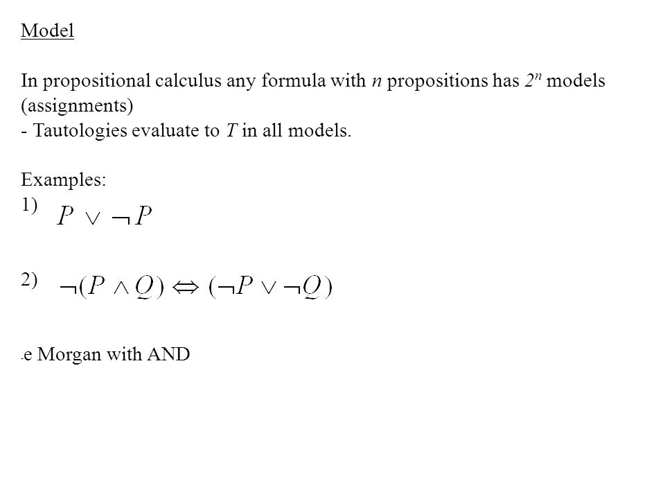 Model In propositional calculus any formula with n propositions has 2 n models (assignments) - Tautologies evaluate to T in all models. Examples: 1) 2
