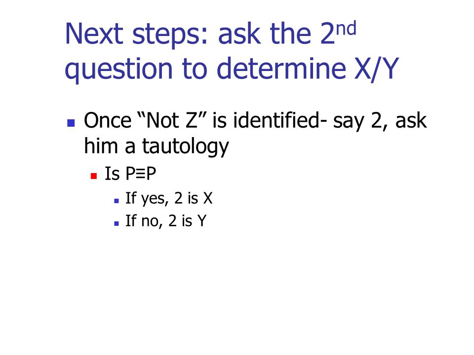 """Next steps: ask the 2 nd question to determine X/Y Once """"Not Z"""" is identified- say 2, ask him a tautology Is P ≡ P If yes, 2 is X If no, 2 is Y"""