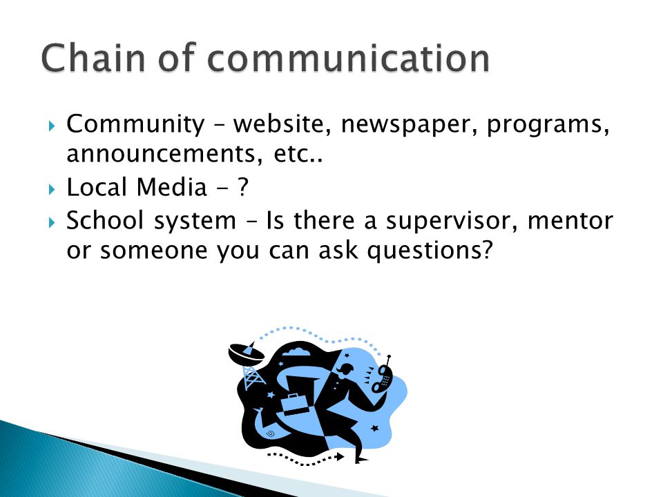  Community – website, newspaper, programs, announcements, etc..  Local Media - ?  School system – Is there a supervisor, mentor or someone you can
