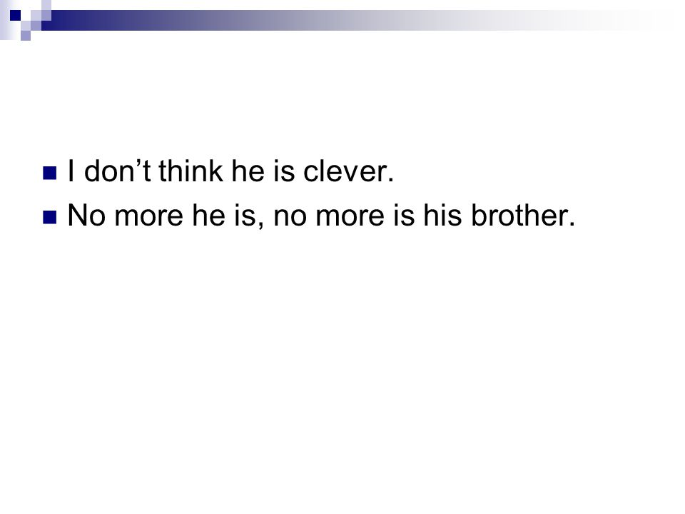 I don't think he is clever. No more he is, no more is his brother.