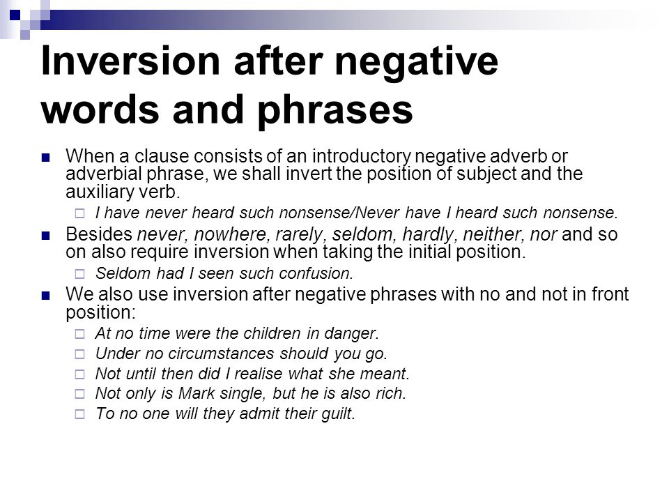 Inversion after negative words and phrases When a clause consists of an introductory negative adverb or adverbial phrase, we shall invert the position of subject and the auxiliary verb.