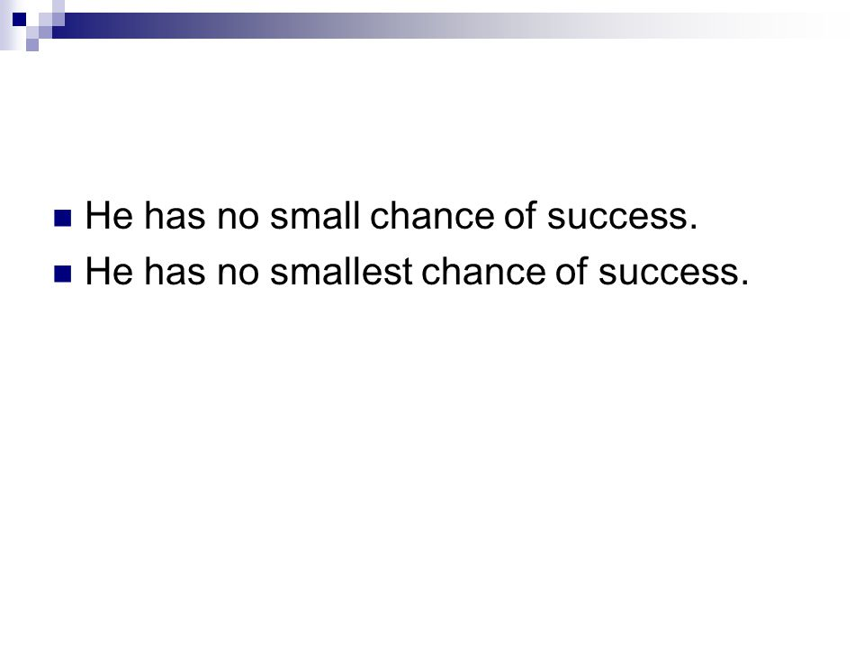 He has no small chance of success. He has no smallest chance of success.