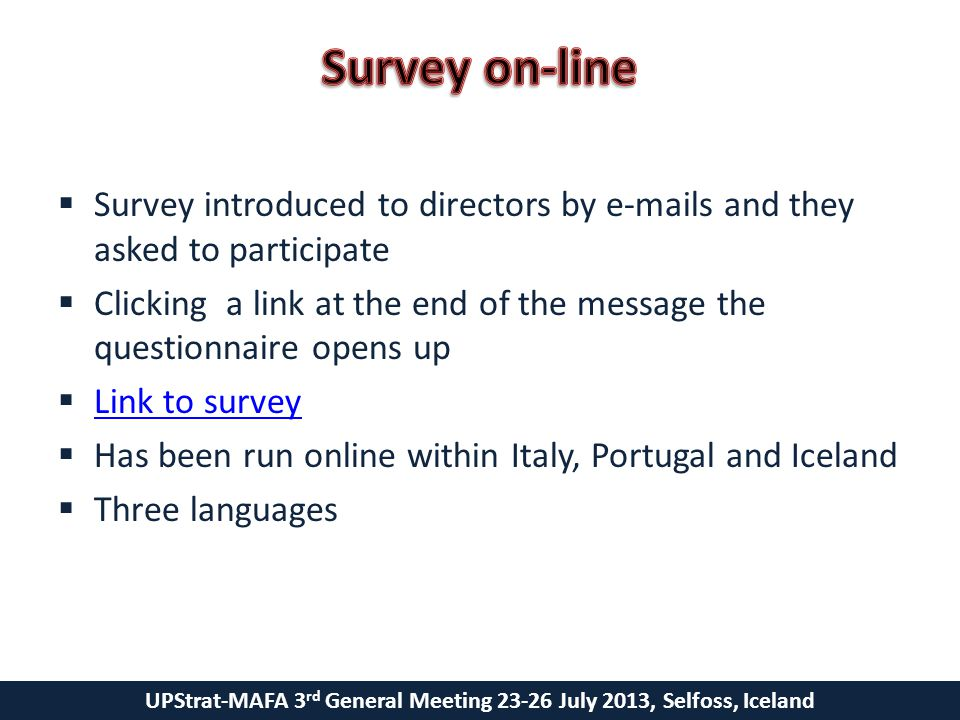 UPStrat-MAFA 3 rd General Meeting 23-26 July 2013, Selfoss, Iceland  Survey introduced to directors by e-mails and they asked to participate  Clicking a link at the end of the message the questionnaire opens up  Link to survey Link to survey  Has been run online within Italy, Portugal and Iceland  Three languages