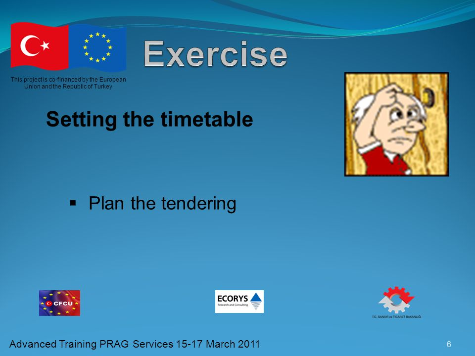6 This project is co-financed by the European Union and the Republic of Turkey Advanced Training PRAG Services 15-17 March 2011 Setting the timetable