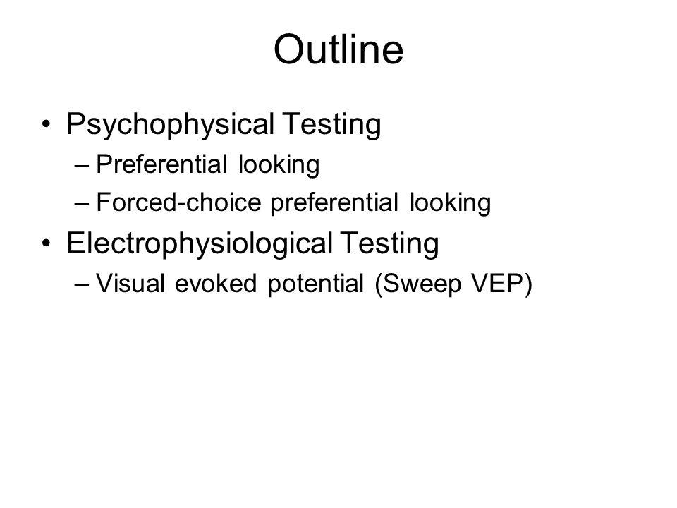 Outline Psychophysical Testing –Preferential looking –Forced-choice preferential looking Electrophysiological Testing –Visual evoked potential (Sweep VEP)