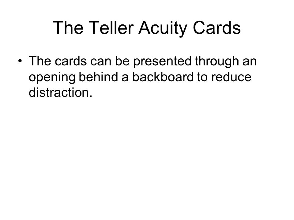 The Teller Acuity Cards The cards can be presented through an opening behind a backboard to reduce distraction.