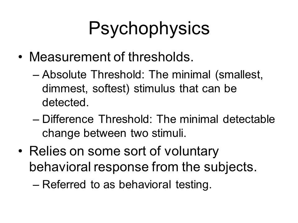Psychophysics Measurement of thresholds.