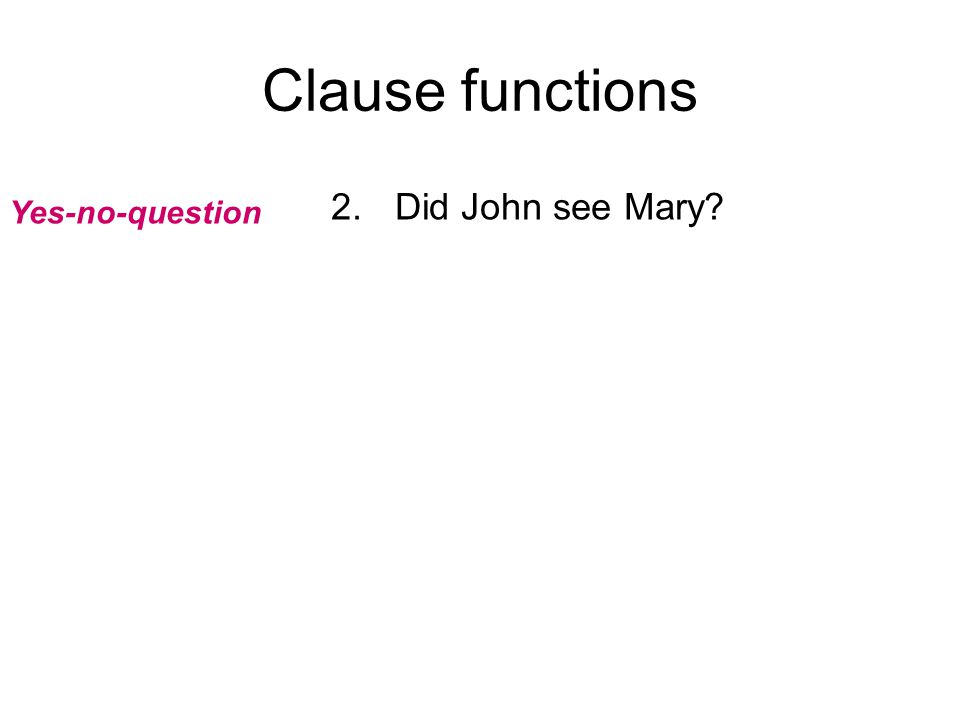 Clause functions 2.Did John see Mary? Yes-no-question