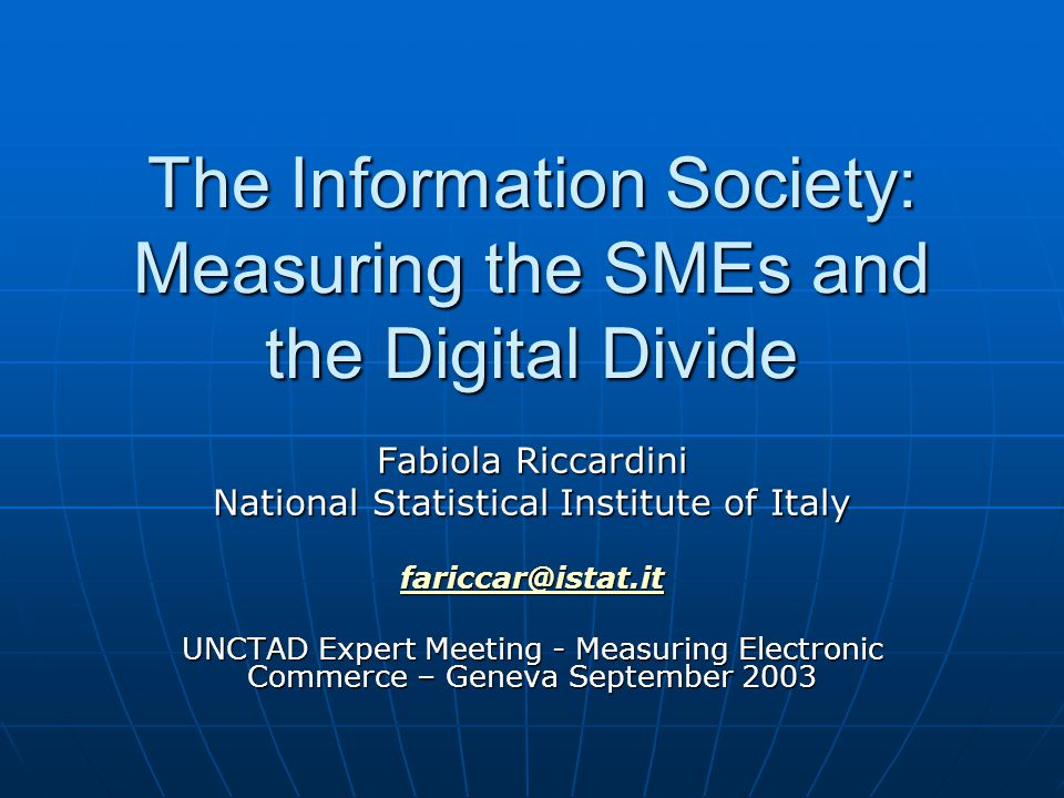 The Information Society: Measuring the SMEs and the Digital Divide Fabiola Riccardini National Statistical Institute of Italy fariccar@istat.it UNCTAD