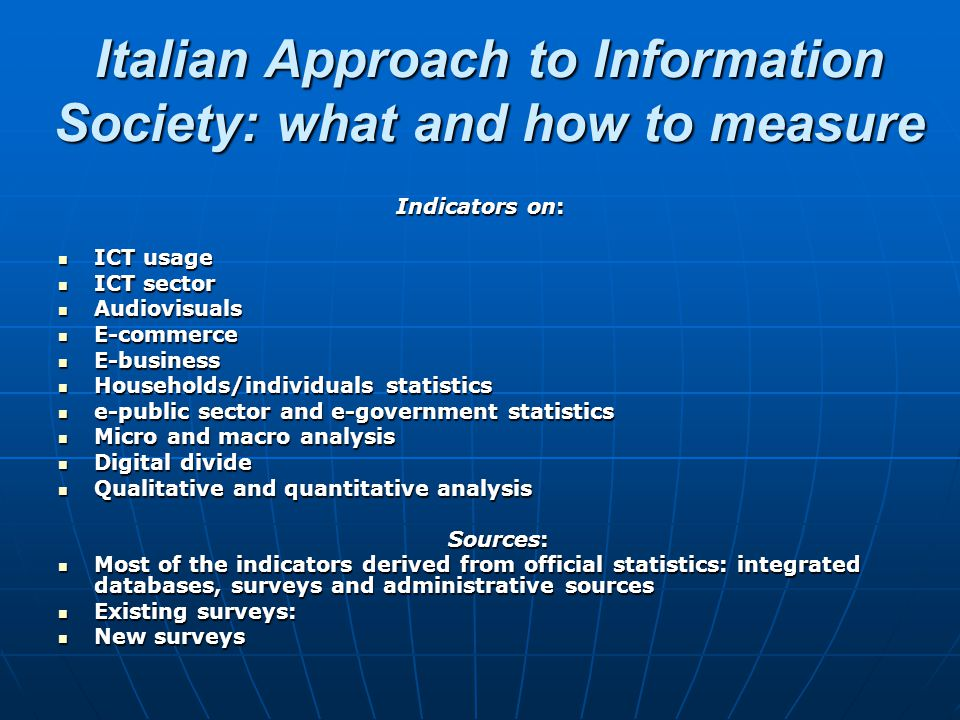 Italian Approach to Information Society: what and how to measure Indicators on: ICT usage ICT usage ICT sector ICT sector Audiovisuals Audiovisuals E-