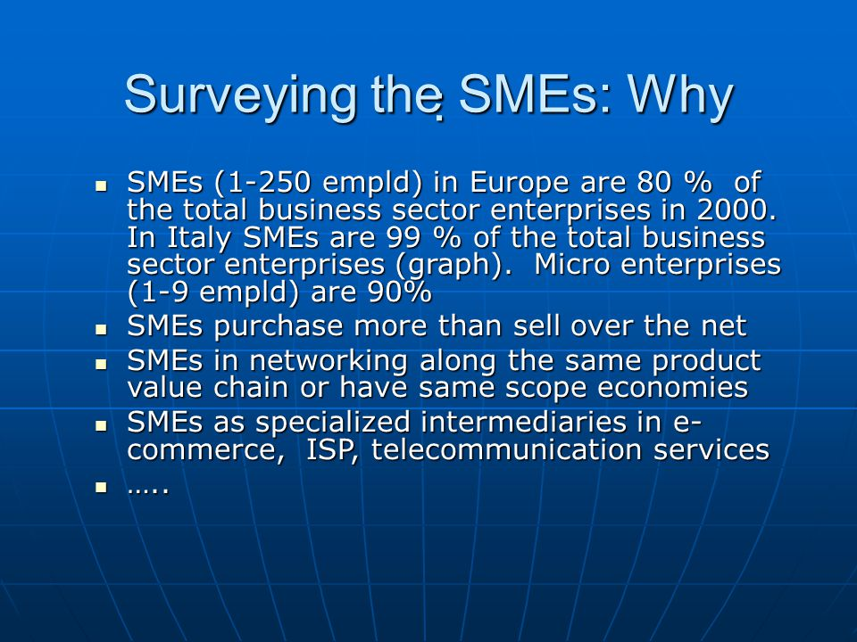 Surveying the SMEs: Why : SMEs (1-250 empld) in Europe are 80 % of the total business sector enterprises in 2000. In Italy SMEs are 99 % of the total