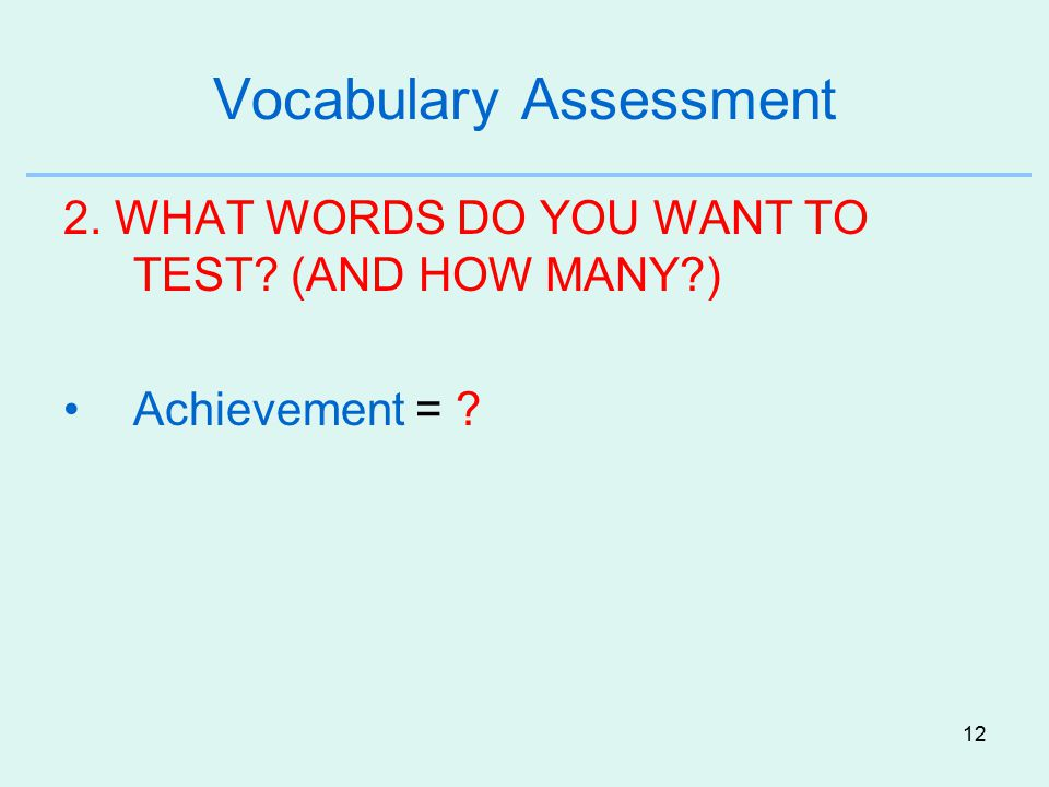 12 Vocabulary Assessment 2. WHAT WORDS DO YOU WANT TO TEST? (AND HOW MANY?) Achievement = ?