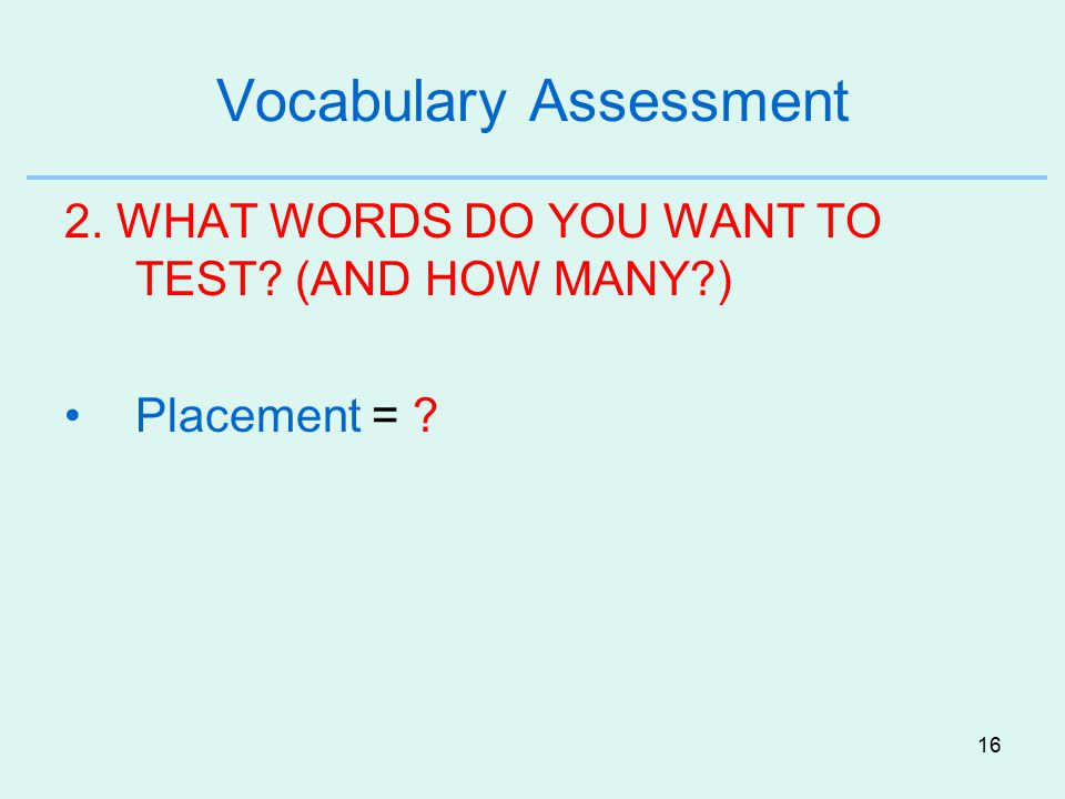 16 Vocabulary Assessment 2. WHAT WORDS DO YOU WANT TO TEST? (AND HOW MANY?) Placement = ?