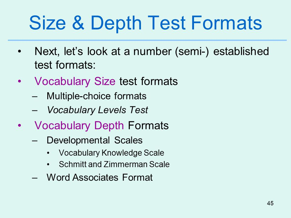 45 Size & Depth Test Formats Next, let's look at a number (semi-) established test formats: Vocabulary Size test formats –Multiple-choice formats –Vocabulary Levels Test Vocabulary Depth Formats –Developmental Scales Vocabulary Knowledge Scale Schmitt and Zimmerman Scale –Word Associates Format