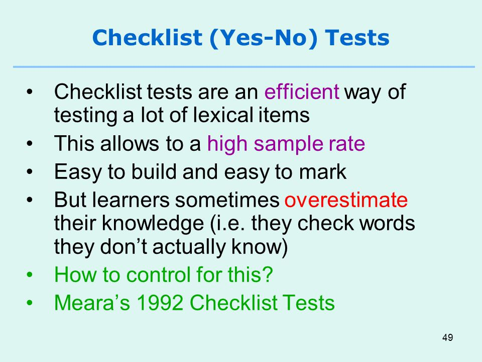 49 Checklist (Yes-No) Tests Checklist tests are an efficient way of testing a lot of lexical items This allows to a high sample rate Easy to build and easy to mark But learners sometimes overestimate their knowledge (i.e.