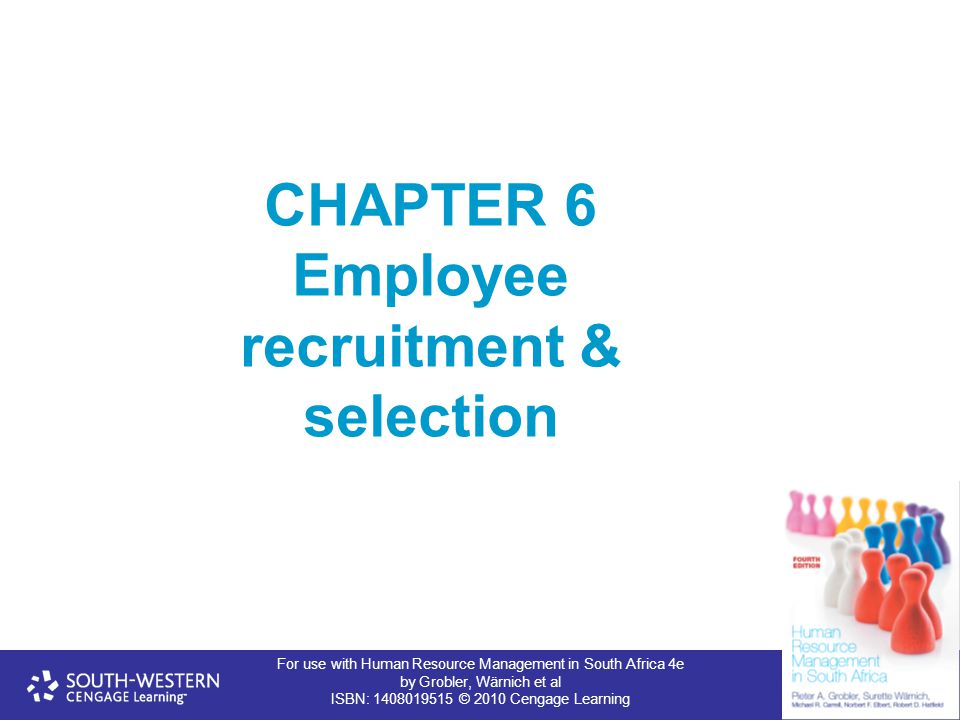 For use with Human Resource Management in South Africa 4e by Grobler, Wärnich et al ISBN: 1408019515 © 2010 Cengage Learning CHAPTER 6 Employee recruitment & selection