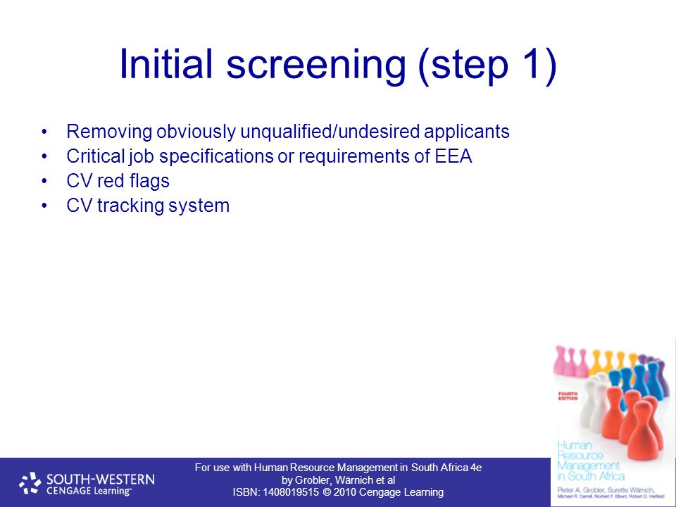 For use with Human Resource Management in South Africa 4e by Grobler, Wärnich et al ISBN: 1408019515 © 2010 Cengage Learning Initial screening (step 1) Removing obviously unqualified/undesired applicants Critical job specifications or requirements of EEA CV red flags CV tracking system
