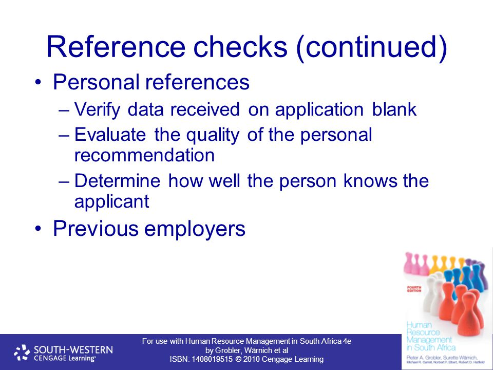 For use with Human Resource Management in South Africa 4e by Grobler, Wärnich et al ISBN: 1408019515 © 2010 Cengage Learning Reference checks (continued) Personal references –Verify data received on application blank –Evaluate the quality of the personal recommendation –Determine how well the person knows the applicant Previous employers