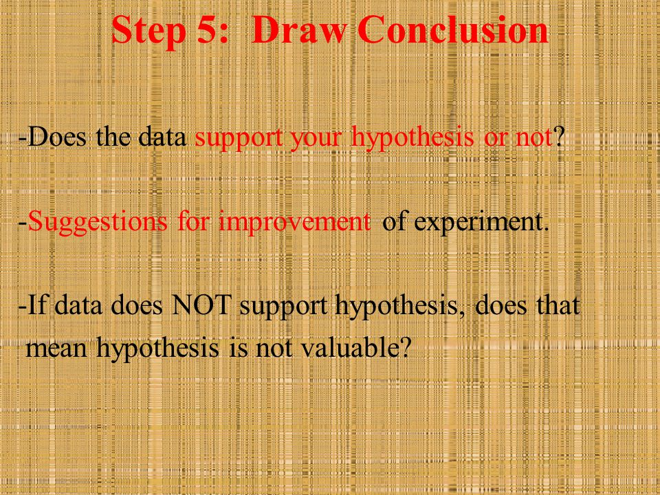 Step 5: Draw Conclusion -Does the data support your hypothesis or not? -Suggestions for improvement of experiment. -If data does NOT support hypothesi