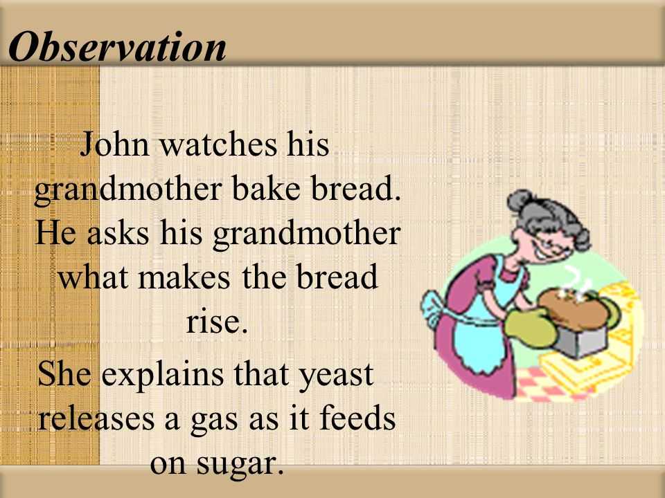 Observation John watches his grandmother bake bread. He asks his grandmother what makes the bread rise. She explains that yeast releases a gas as it f