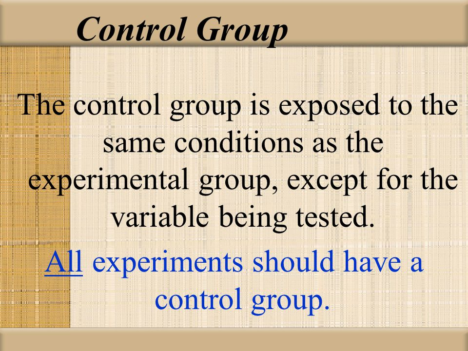 Control Group The control group is exposed to the same conditions as the experimental group, except for the variable being tested. All experiments sho
