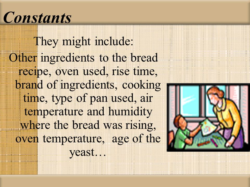 Constants They might include: Other ingredients to the bread recipe, oven used, rise time, brand of ingredients, cooking time, type of pan used, air t