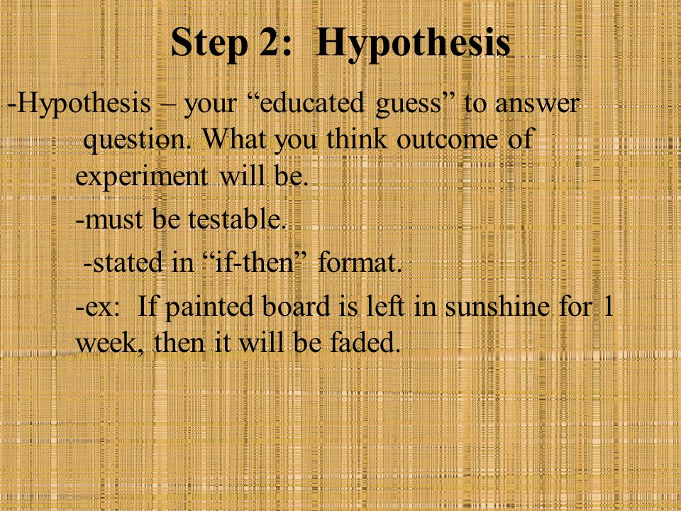"Step 2: Hypothesis -Hypothesis – your ""educated guess"" to answer question. What you think outcome of experiment will be. -must be testable. -stated in"
