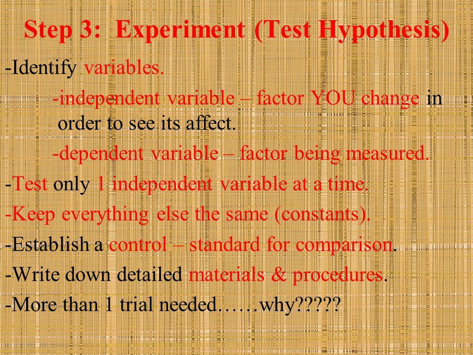 Step 3: Experiment (Test Hypothesis) -Identify variables. -independent variable – factor YOU change in order to see its affect. -dependent variable –
