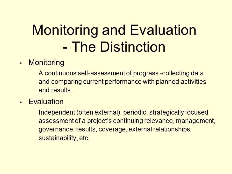 Monitoring and Evaluation - The Distinction Monitoring A continuous self-assessment of progress -collecting data and comparing current performance with planned activities and results.