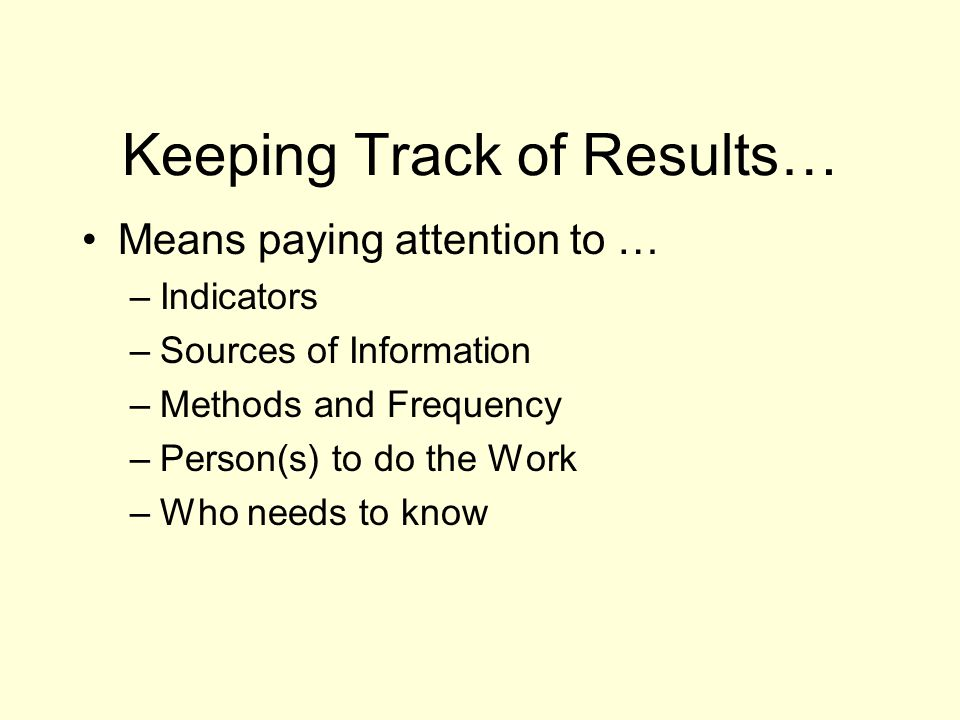 Keeping Track of Results… Means paying attention to … –Indicators –Sources of Information –Methods and Frequency –Person(s) to do the Work –Who needs