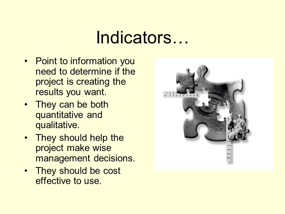 Indicators… Point to information you need to determine if the project is creating the results you want. They can be both quantitative and qualitative.