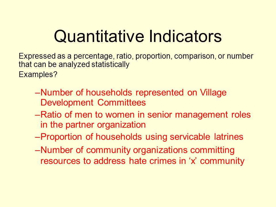 Quantitative Indicators Expressed as a percentage, ratio, proportion, comparison, or number that can be analyzed statistically Examples.