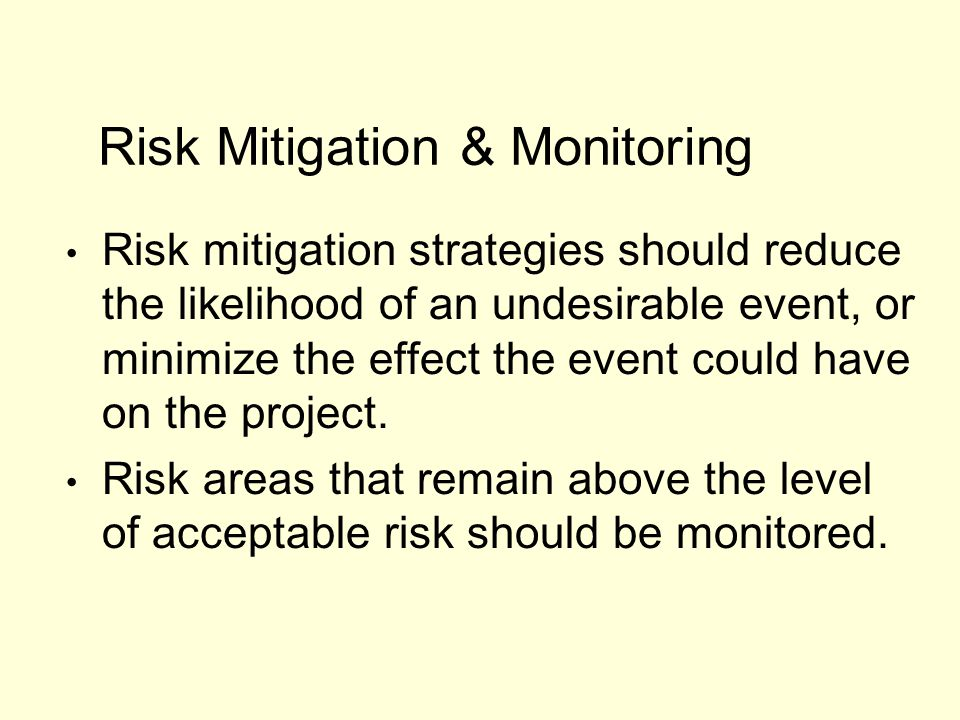 Risk mitigation strategies should reduce the likelihood of an undesirable event, or minimize the effect the event could have on the project. Risk area